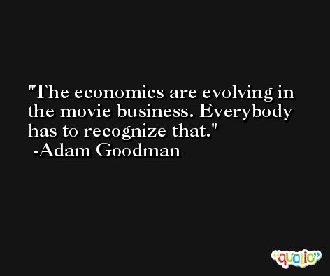 The economics are evolving in the movie business. Everybody has to recognize that. -Adam Goodman