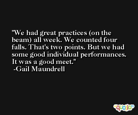 We had great practices (on the beam) all week. We counted four falls. That's two points. But we had some good individual performances. It was a good meet. -Gail Maundrell