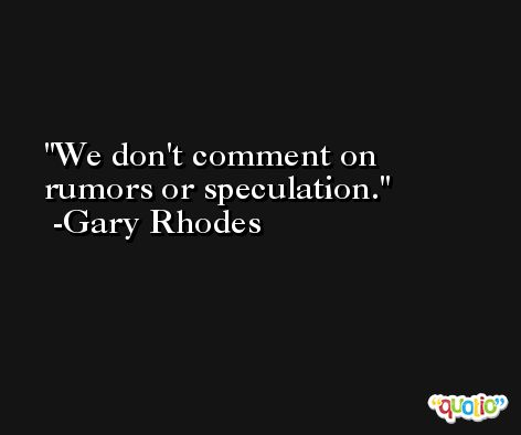 We don't comment on rumors or speculation. -Gary Rhodes