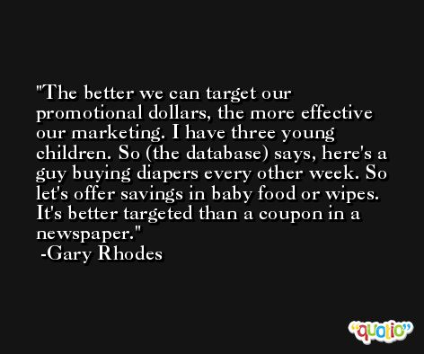 The better we can target our promotional dollars, the more effective our marketing. I have three young children. So (the database) says, here's a guy buying diapers every other week. So let's offer savings in baby food or wipes. It's better targeted than a coupon in a newspaper. -Gary Rhodes