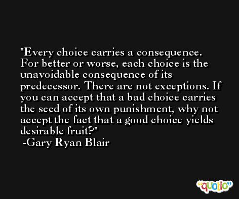 Every choice carries a consequence. For better or worse, each choice is the unavoidable consequence of its predecessor. There are not exceptions. If you can accept that a bad choice carries the seed of its own punishment, why not accept the fact that a good choice yields desirable fruit? -Gary Ryan Blair