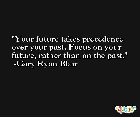 Your future takes precedence over your past. Focus on your future, rather than on the past. -Gary Ryan Blair