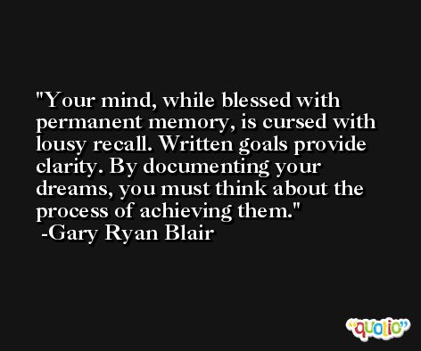 Your mind, while blessed with permanent memory, is cursed with lousy recall. Written goals provide clarity. By documenting your dreams, you must think about the process of achieving them. -Gary Ryan Blair