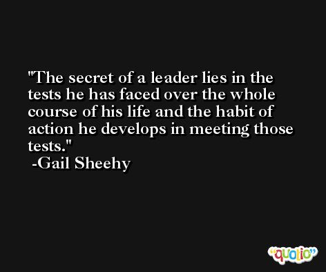 The secret of a leader lies in the tests he has faced over the whole course of his life and the habit of action he develops in meeting those tests. -Gail Sheehy
