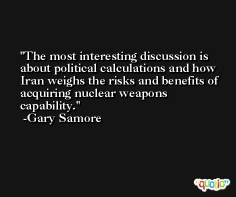 The most interesting discussion is about political calculations and how Iran weighs the risks and benefits of acquiring nuclear weapons capability. -Gary Samore