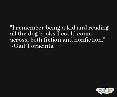 I remember being a kid and reading all the dog books I could come across, both fiction and nonfiction. -Gail Toracinta