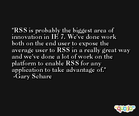 RSS is probably the biggest area of innovation in IE 7. We've done work both on the end user to expose the average user to RSS in a really great way and we've done a lot of work on the platform to enable RSS for any application to take advantage of. -Gary Schare