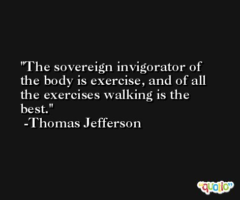 The sovereign invigorator of the body is exercise, and of all the exercises walking is the best. -Thomas Jefferson