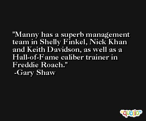 Manny has a superb management team in Shelly Finkel, Nick Khan and Keith Davidson, as well as a Hall-of-Fame caliber trainer in Freddie Roach. -Gary Shaw