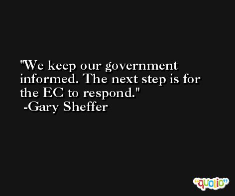 We keep our government informed. The next step is for the EC to respond. -Gary Sheffer