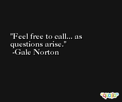 Feel free to call... as questions arise. -Gale Norton