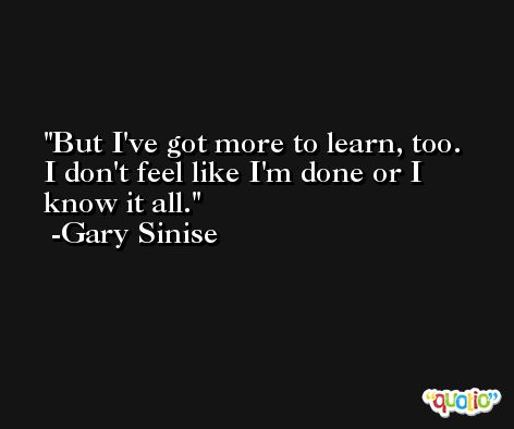 But I've got more to learn, too. I don't feel like I'm done or I know it all. -Gary Sinise