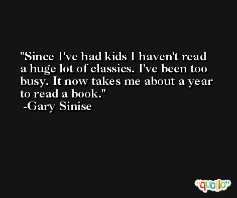 Since I've had kids I haven't read a huge lot of classics. I've been too busy. It now takes me about a year to read a book. -Gary Sinise