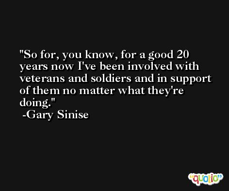 So for, you know, for a good 20 years now I've been involved with veterans and soldiers and in support of them no matter what they're doing. -Gary Sinise