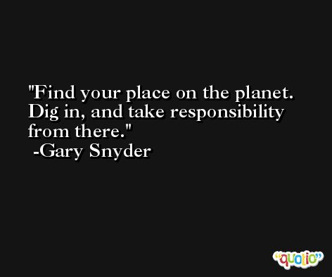 Find your place on the planet. Dig in, and take responsibility from there. -Gary Snyder