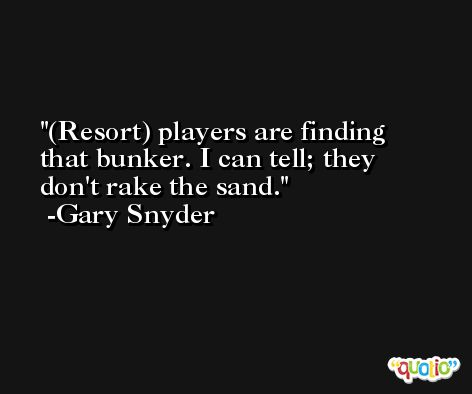 (Resort) players are finding that bunker. I can tell; they don't rake the sand. -Gary Snyder