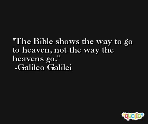 The Bible shows the way to go to heaven, not the way the heavens go. -Galileo Galilei