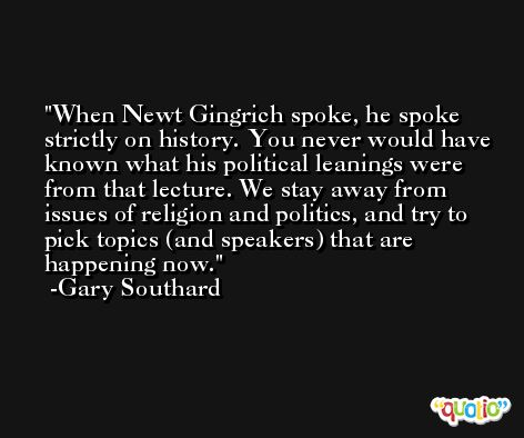When Newt Gingrich spoke, he spoke strictly on history. You never would have known what his political leanings were from that lecture. We stay away from issues of religion and politics, and try to pick topics (and speakers) that are happening now. -Gary Southard