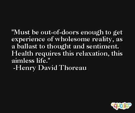 Must be out-of-doors enough to get experience of wholesome reality, as a ballast to thought and sentiment. Health requires this relaxation, this aimless life. -Henry David Thoreau