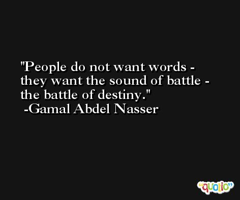 People do not want words - they want the sound of battle - the battle of destiny. -Gamal Abdel Nasser