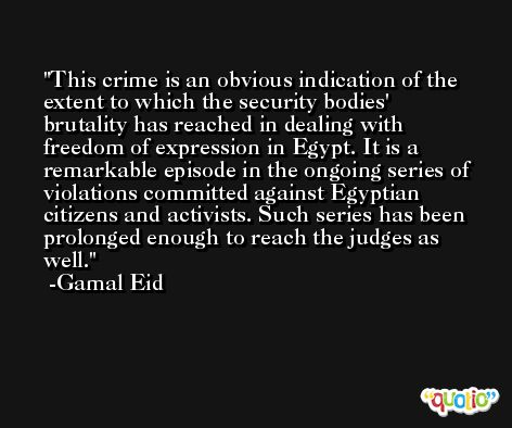 This crime is an obvious indication of the extent to which the security bodies' brutality has reached in dealing with freedom of expression in Egypt. It is a remarkable episode in the ongoing series of violations committed against Egyptian citizens and activists. Such series has been prolonged enough to reach the judges as well. -Gamal Eid