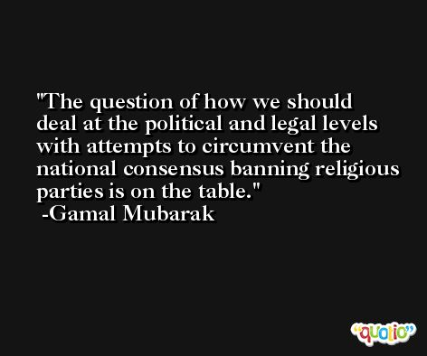 The question of how we should deal at the political and legal levels with attempts to circumvent the national consensus banning religious parties is on the table. -Gamal Mubarak