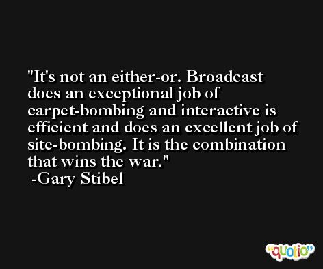 It's not an either-or. Broadcast does an exceptional job of carpet-bombing and interactive is efficient and does an excellent job of site-bombing. It is the combination that wins the war. -Gary Stibel