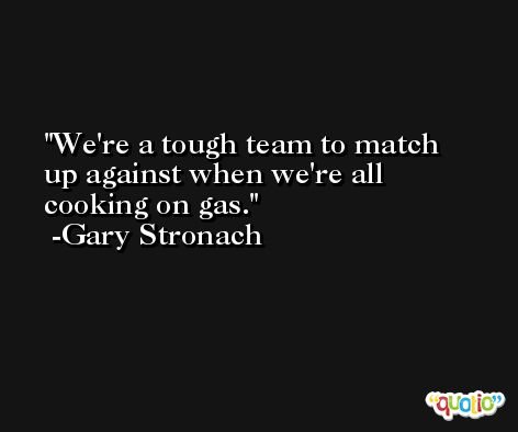 We're a tough team to match up against when we're all cooking on gas. -Gary Stronach