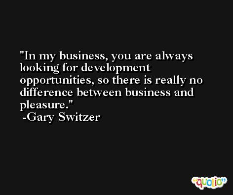 In my business, you are always looking for development opportunities, so there is really no difference between business and pleasure. -Gary Switzer