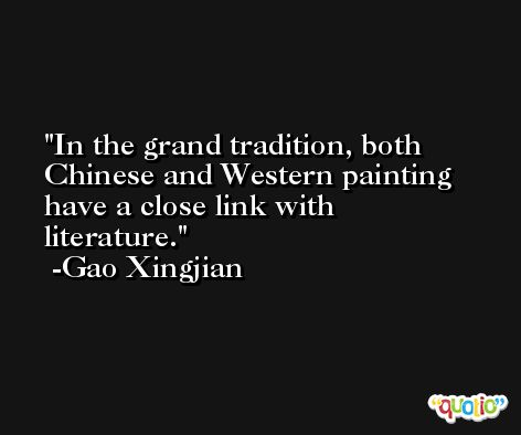 In the grand tradition, both Chinese and Western painting have a close link with literature. -Gao Xingjian