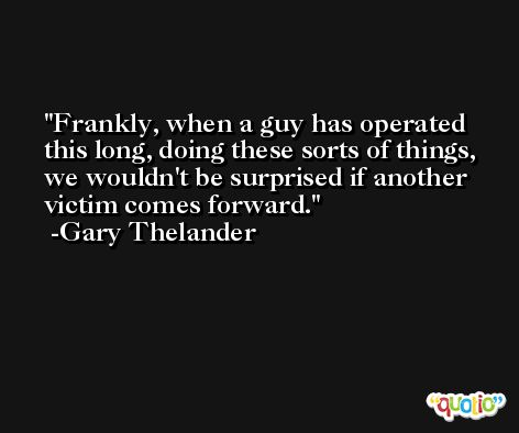 Frankly, when a guy has operated this long, doing these sorts of things, we wouldn't be surprised if another victim comes forward. -Gary Thelander