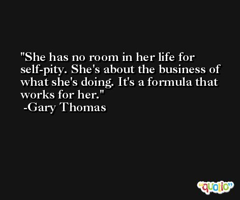 She has no room in her life for self-pity. She's about the business of what she's doing. It's a formula that works for her. -Gary Thomas