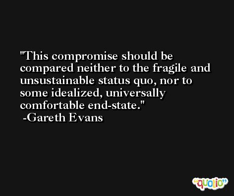 This compromise should be compared neither to the fragile and unsustainable status quo, nor to some idealized, universally comfortable end-state. -Gareth Evans