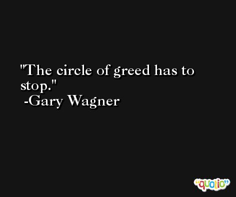 The circle of greed has to stop. -Gary Wagner