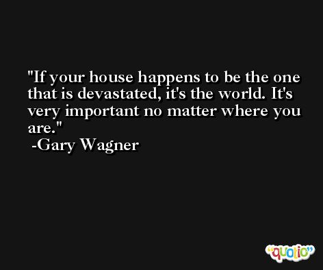 If your house happens to be the one that is devastated, it's the world. It's very important no matter where you are. -Gary Wagner