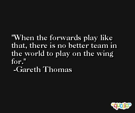 When the forwards play like that, there is no better team in the world to play on the wing for. -Gareth Thomas