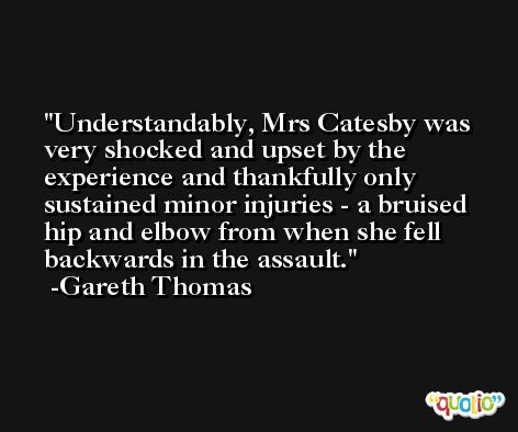 Understandably, Mrs Catesby was very shocked and upset by the experience and thankfully only sustained minor injuries - a bruised hip and elbow from when she fell backwards in the assault. -Gareth Thomas