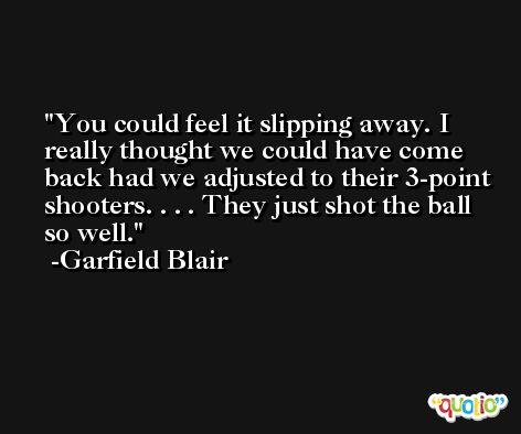 You could feel it slipping away. I really thought we could have come back had we adjusted to their 3-point shooters. . . . They just shot the ball so well. -Garfield Blair