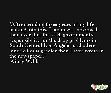 After spending three years of my life looking into this, I am more convinced than ever that the U.S. government's responsibility for the drug problems in South Central Los Angeles and other inner cities is greater than I ever wrote in the newspaper. -Gary Webb