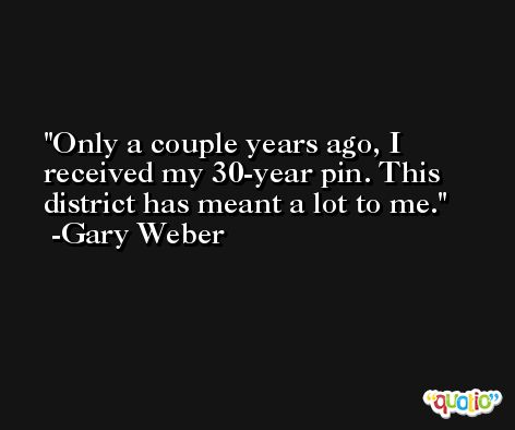 Only a couple years ago, I received my 30-year pin. This district has meant a lot to me. -Gary Weber
