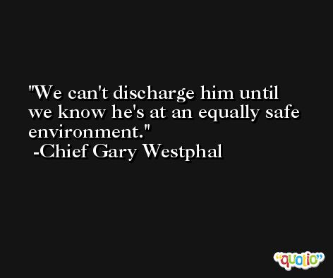 We can't discharge him until we know he's at an equally safe environment. -Chief Gary Westphal