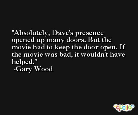 Absolutely, Dave's presence opened up many doors. But the movie had to keep the door open. If the movie was bad, it wouldn't have helped. -Gary Wood