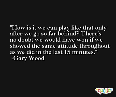 How is it we can play like that only after we go so far behind? There's no doubt we would have won if we showed the same attitude throughout as we did in the last 15 minutes. -Gary Wood