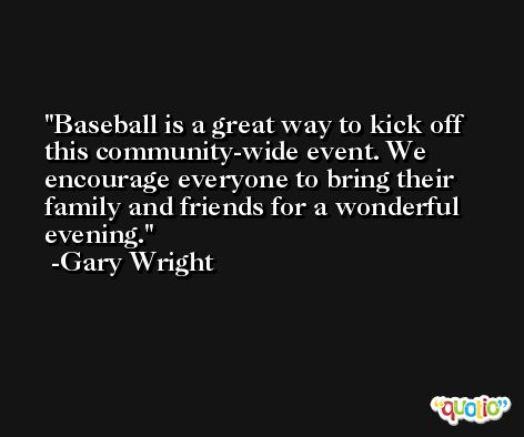 Baseball is a great way to kick off this community-wide event. We encourage everyone to bring their family and friends for a wonderful evening. -Gary Wright