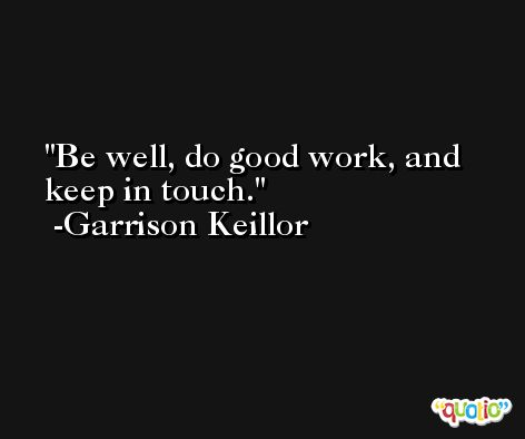 Be well, do good work, and keep in touch. -Garrison Keillor