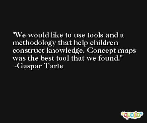 We would like to use tools and a methodology that help children construct knowledge. Concept maps was the best tool that we found. -Gaspar Tarte