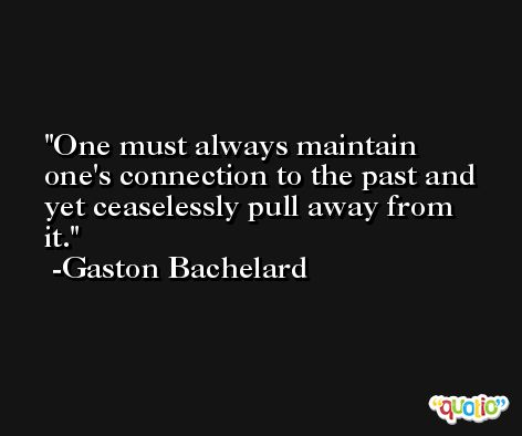 One must always maintain one's connection to the past and yet ceaselessly pull away from it. -Gaston Bachelard