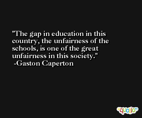 The gap in education in this country, the unfairness of the schools, is one of the great unfairness in this society. -Gaston Caperton
