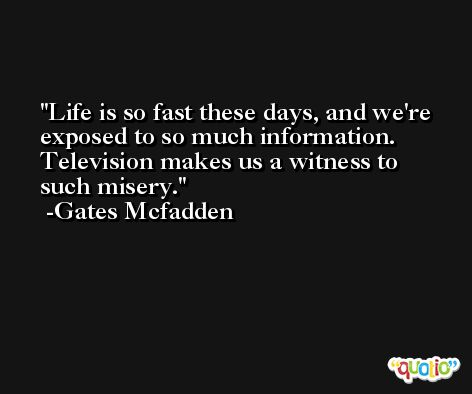 Life is so fast these days, and we're exposed to so much information. Television makes us a witness to such misery. -Gates Mcfadden