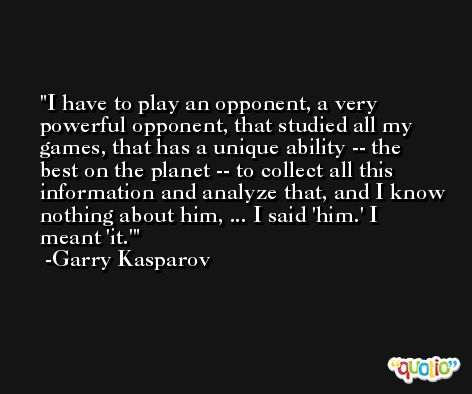 I have to play an opponent, a very powerful opponent, that studied all my games, that has a unique ability -- the best on the planet -- to collect all this information and analyze that, and I know nothing about him, ... I said 'him.' I meant 'it.' -Garry Kasparov
